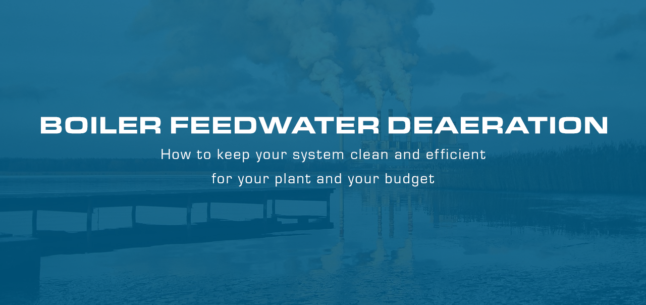 Boiler Feedwater Deaeration: How To Keep Your Steam System Clean, Efficient, Up & Running