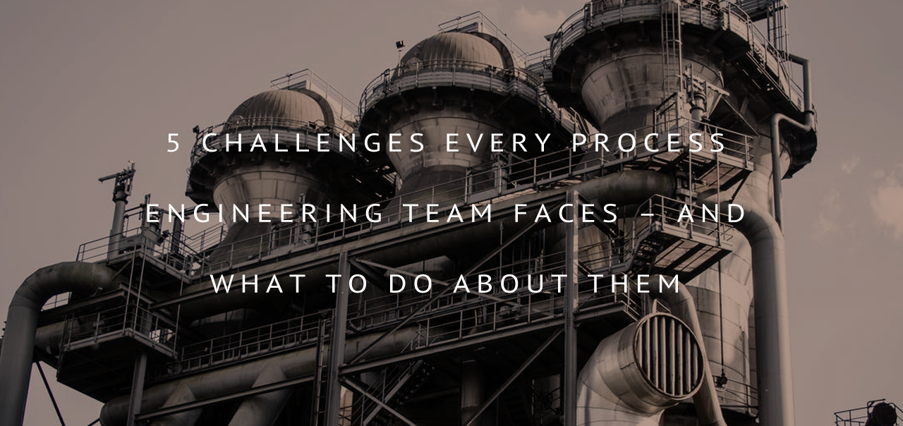 5 Challenges Every Process Engineering Team Faces—And What To Do About Them